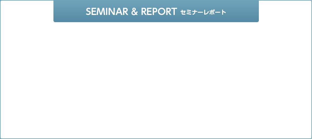 SEMINAR & REPORT セミナーレポート